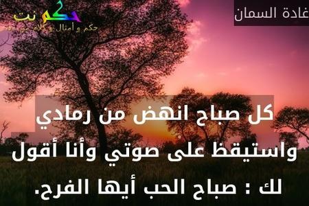 كل صباح انهض من رمادي واستيقظ على صوتي وأنا أقول لك : صباح الحب أيها الفرح. -غادة السمان