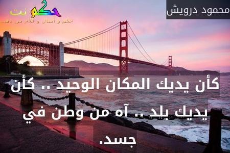 كأن يديك المكان الوحيد .. كأن يديك بلد .. آه من وطن في جسد. -محمود درويش