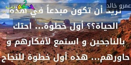 تريد أن تكون مبدعاً في هذه الحياة؟؟ أول خطوة... احتك بالناجحين و استمع لأفكارهم و حاورهم... هذه أول خطوة للنجاح-عمرو خالد