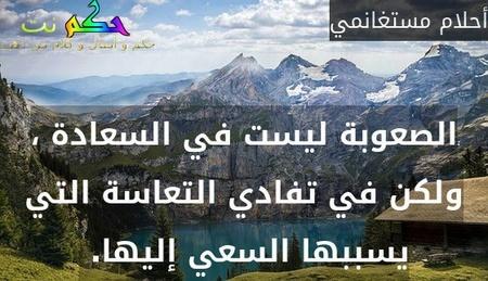 الصعوبة ليست في السعادة ، ولكن في تفادي التعاسة التي يسببها السعي إليها. -أحلام مستغانمي