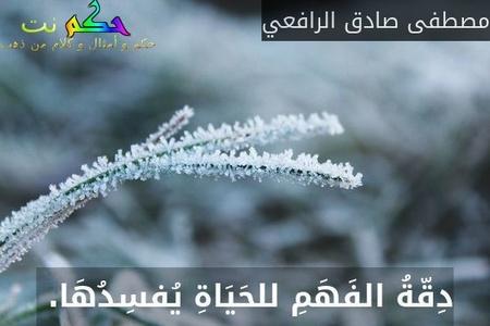 دِقّةُ الفَهَمِ للحَيَاةِ يُفسِدُهَا. -مصطفى صادق الرافعي