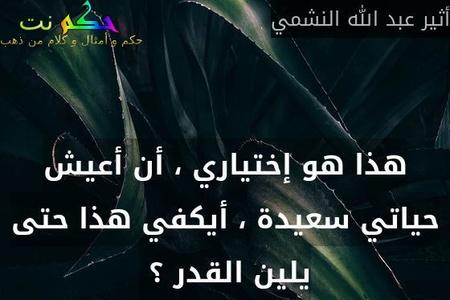 هذا هو إختياري ، أن أعيش حياتي سعيدة ، أيكفي هذا حتى يلين القدر ؟ -أثير عبد الله النشمي