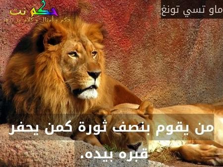 من يقوم بنصف ثورة كمن يحفر قبره بيده. -ماو تسي تونغ