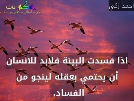 اذا فسدت البيئة فلابد للانسان أن يحتمي بعقله لينجو من الفساد. -أحمد زكي