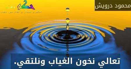 تعالي نخون الغياب ونلتقي. -محمود درويش
