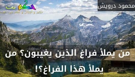 من يملأ فراغ الذين يغيبون؟ من يملأ هذا الفراغ؟! -محمود درويش
