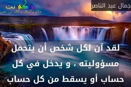 لقد آن لكل شخص أن يتحمل مسؤوليته ، و يدخل في كل حساب أو يسقط من كل حساب-جمال عبد الناصر