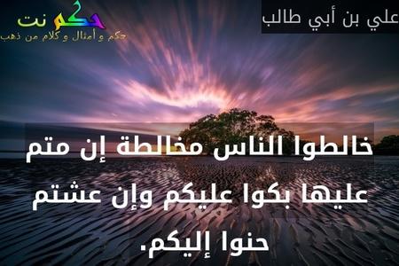 خالطوا الناس مخالطة إن متم عليها بكوا عليكم وإن عشتم حنوا إليكم. -علي بن أبي طالب
