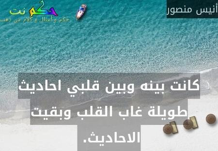 كانت بينه وبين قلبي احاديث طويلة غاب القلب وبقيت الاحاديث. -أنيس منصور