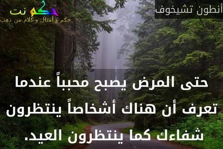 حتى المرض يصبح محبباً عندما تعرف أن هناك أشخاصاً ينتظرون شفاءك كما ينتظرون العيد. -أنطون تشيخوف
