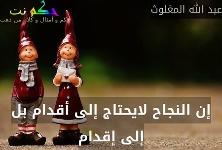 إن النجاح لايحتاج إلى أقدام بل إلى إقدام-عبد الله المغلوث