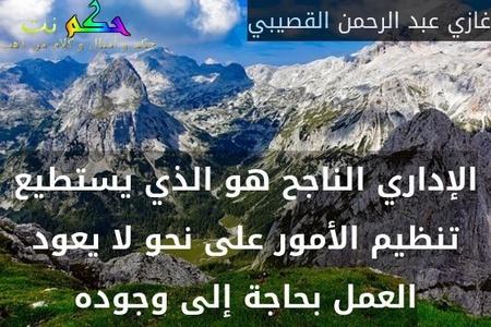الإداري الناجح هو الذي يستطيع تنظيم الأمور على نحو لا يعود العمل بحاجة إلى وجوده-غازي عبد الرحمن القصيبي