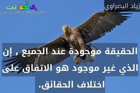 الحقيقة موجودة عند الجميع , إن الذي غير موجود هو الاتفاق على اختلاف الحقائق. -زياد البصراوي