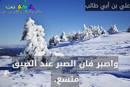 واصبر فان الصبر عند الضيق متسع. -علي بن أبي طالب