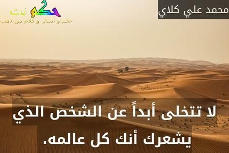 لا تتخلى أبداً عن الشخص الذي يشعرك أنك كل عالمه. -محمد علي كلاي