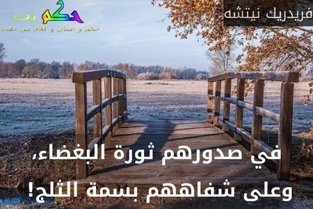 في صدورهم ثورة البغضاء، وعلى شفاههم بسمة الثلج! -فريدريك نيتشه