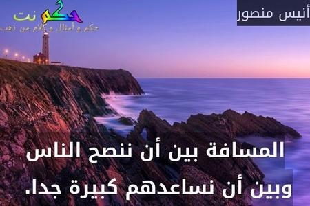 المسافة بين أن ننصح الناس وبين أن نساعدهم كبيرة جدا. -أنيس منصور