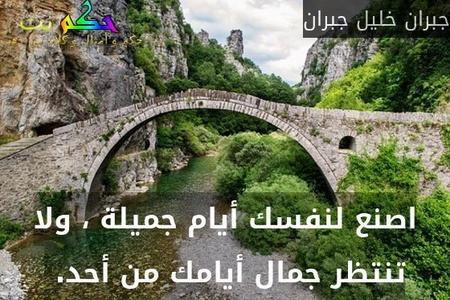 اصنع لنفسك أيام جميلة ، ولا تنتظر جمال أيامك من أحد. -جبران خليل جبران