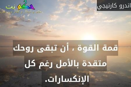 قمة القوة ، أن تبقى روحك متقدة بالأمل رغم كل الإنكسارات. -اندرو كارنيجي