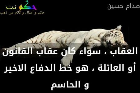العقاب ، سواء كان عقاب القانون أو العائلة ، هو خط الدفاع الاخير و الحاسم-صدام حسين