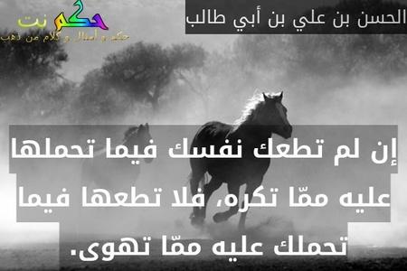 إن لم تطعك نفسك فيما تحملها عليه ممّا تكره، فلا تطعها فيما تحملك عليه ممّا تهوى. -الحسن بن علي بن أبي طالب