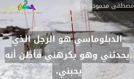 الدبلوماسي هو الرجل الذي يحدثني وهو يكرهني فأظن أنه يحبني. -مصطفى محمود