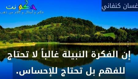 إن الفكرة النبيلة غالباً لا تحتاج للفهم بل تحتاج للإحساس. -غسان كنفاني