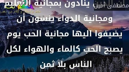 ان الذين ينادون بمجانية التعليم ومجانية الدواء ينسون أن يضيفوا اليها مجانية الحب يوم يصبح الحب كالماء والهواء لكل الناس بلا ثمن -مصطفى أمين