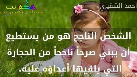 الشخص الناجح هو من يستطيع أن يبني صرحاً ناجحاً من الحجارة التي يلقيها أعداؤه عليه. -أحمد الشقيري