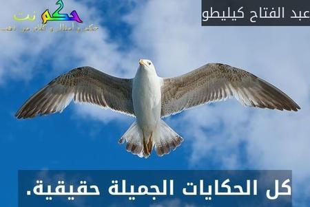 كل الحكايات الجميلة حقيقية. -عبد الفتاح كيليطو