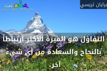 التفاؤل هو الميزة الأكثر ارتباطاً بالنجاح والسعادة من أي شيء آخر. -برايان تريسي