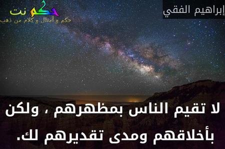 لا تقيم الناس بمظهرهم ، ولكن بأخلاقهم ومدى تقديرهم لك. -إبراهيم الفقي