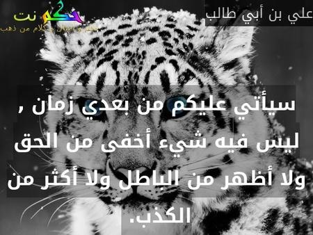 سيأتي عليكم من بعدي زمان , ليس فيه شيء أخفى من الحق ولا أظهر من الباطل ولا أكثر من الكذب. -علي بن أبي طالب