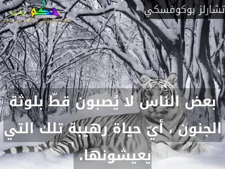بعض الناس لا يُصبون قطّ بلوثة الجنون ، أيّ حياة رهيبة تلك التي يعيشونها. -تشارلز بوكوفسكي