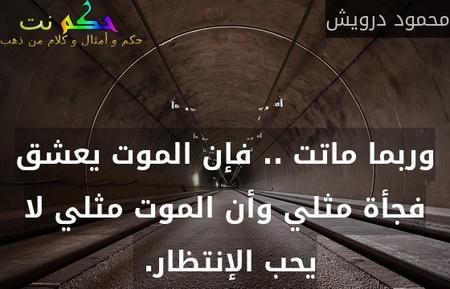 وربما ماتت .. فإن الموت يعشق فجأة مثلي وأن الموت مثلي لا يحب الإنتظار. -محمود درويش