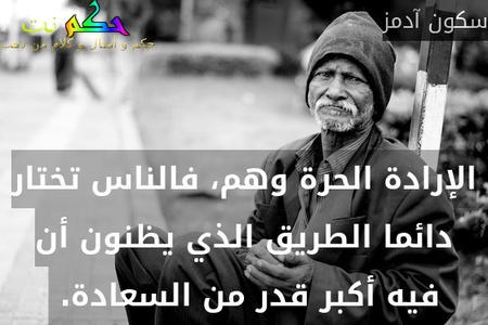 الإرادة الحرة وهم، فالناس تختار دائما الطريق الذي يظنون أن فيه أكبر قدر من السعادة. -سكون آدمز