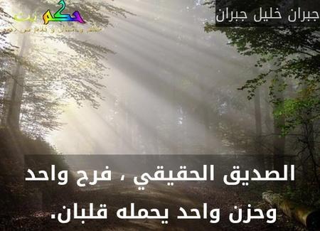 الصديق الحقيقي ، فرح واحد وحزن واحد يحمله قلبان. -جبران خليل جبران