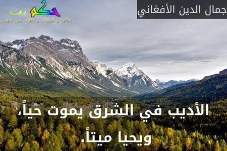 الأديب في الشرق يموت حياً، ويحيا ميتاً. -جمال الدين الأفغاني