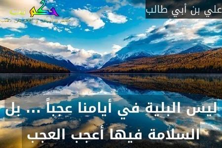 ليس البلية في أيامنا عجباً ... بل السلامة فيها أعجب العجب -علي بن أبي طالب
