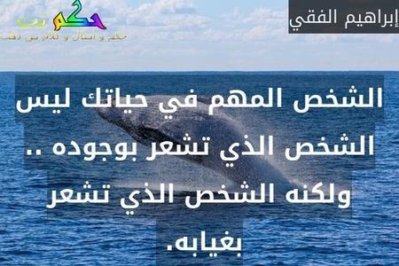 الشخص المهم في حياتك ليس الشخص الذي تشعر بوجوده .. ولكنه الشخص الذي تشعر بغيابه. -إبراهيم الفقي