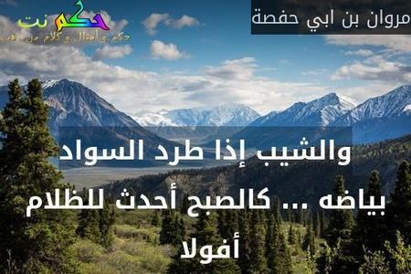 والشيب إذا طرد السواد بياضه ... كالصبح أحدث للظلام أفولا -مروان بن ابي حفصة