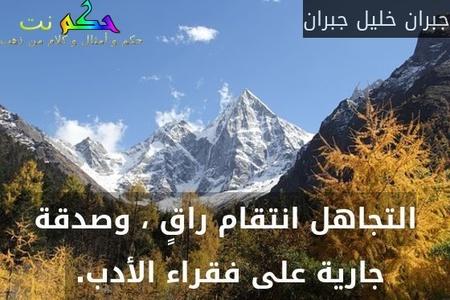 التجاهل انتقام راقٍ ، وصدقة جارية على فقراء الأدب. -جبران خليل جبران