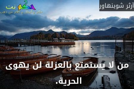 من لا يستمتع بالعزلة لن يهوى الحرية. -آرثر شوبنهاور