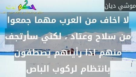 لا اخاف من العرب مهما جمعوا من سلاح وعتاد ، لكني سأرتجف منهم اذا رأيتهم يصطفون بانتظام لركوب الباص-موشي ديان