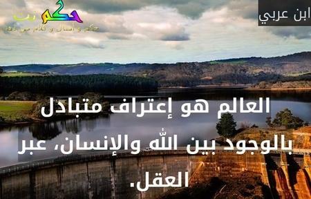 العالم هو إعتراف متبادل بالوجود بين الله والإنسان، عبر العقل. -ابن عربي