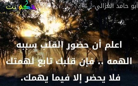اعلم أن حضور القلب سببه الهمه .. فإن قلبك تابع لهمتك فلا يحضر إلا فيما يهمك. -أبو حامد الغزالي