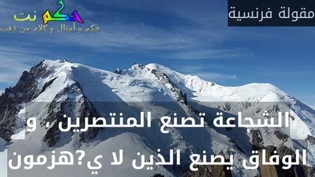 الشجاعة تصنع المنتصرين ، و الوفاق يصنع الذين لا ي?هزمون-مقولة فرنسية