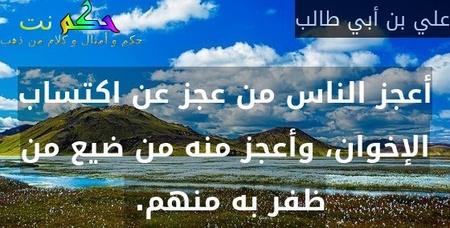 أعجز الناس من عجز عن اكتساب الإخوان، وأعجز منه من ضيع من ظفر به منهم. -علي بن أبي طالب