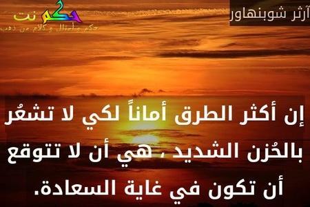 إن أكثر الطرق أماناً لكي لا تشعُر بالحُزن الشديد ، هي أن لا تتوقع أن تكون في غاية السعادة. -آرثر شوبنهاور
