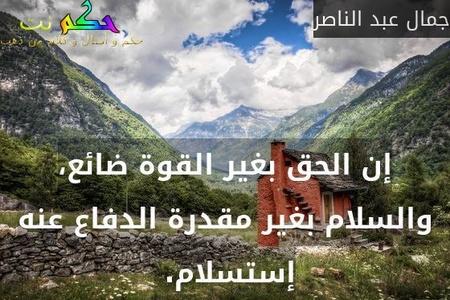 إن الحق بغير القوة ضائع، والسلام بغير مقدرة الدفاع عنه إستسلام. -جمال عبد الناصر